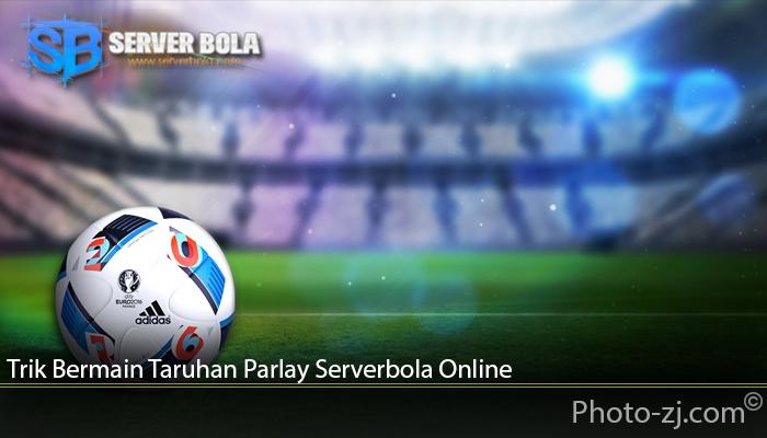 Trik Bermain Judi Jenis Parlay Serverbola Online